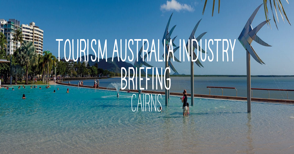 TOURISM AUSTRALIA INDUSTRY BRIEFING CAIRNS