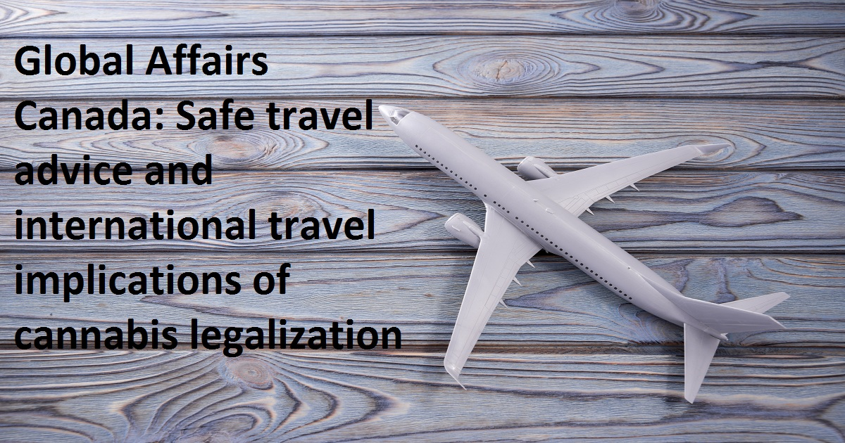 Global Affairs Canada: Safe travel advice and international travel implications of cannabis legalization