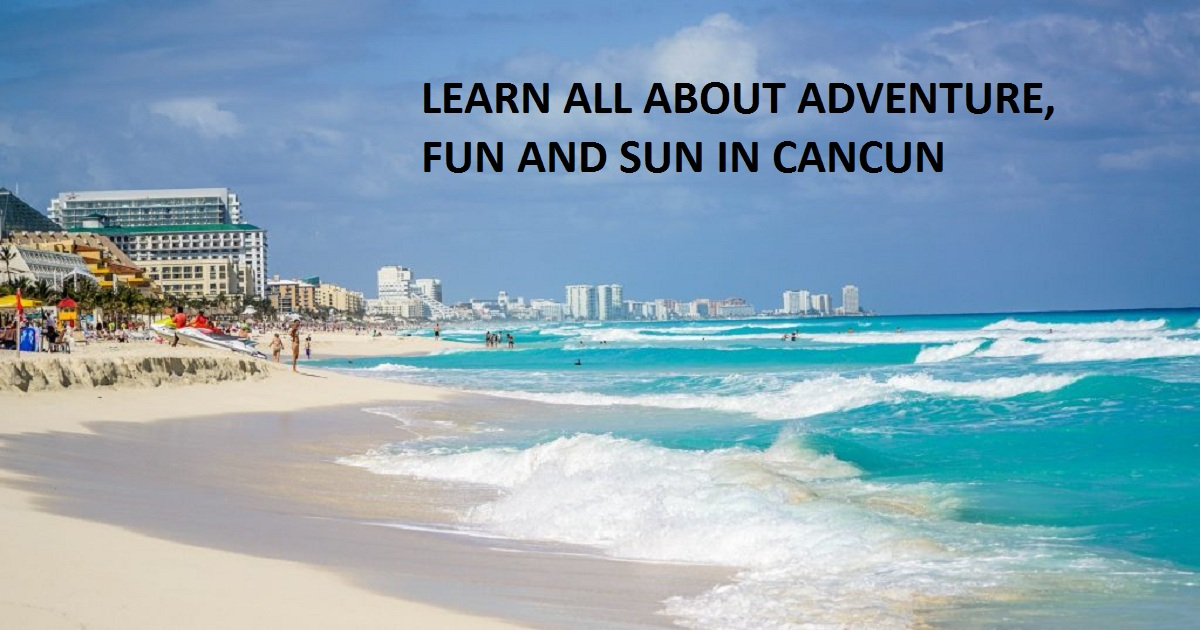 LEARN ALL ABOUT ADVENTURE, FUN AND SUN IN CANCUN