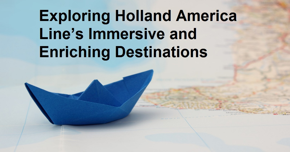Exploring Holland America Line's Immersive and Enriching Destinations
