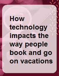 HOW TECHNOLOGY IMPACTS THE WAY PEOPLE BOOK AND GO ON VACATIONS